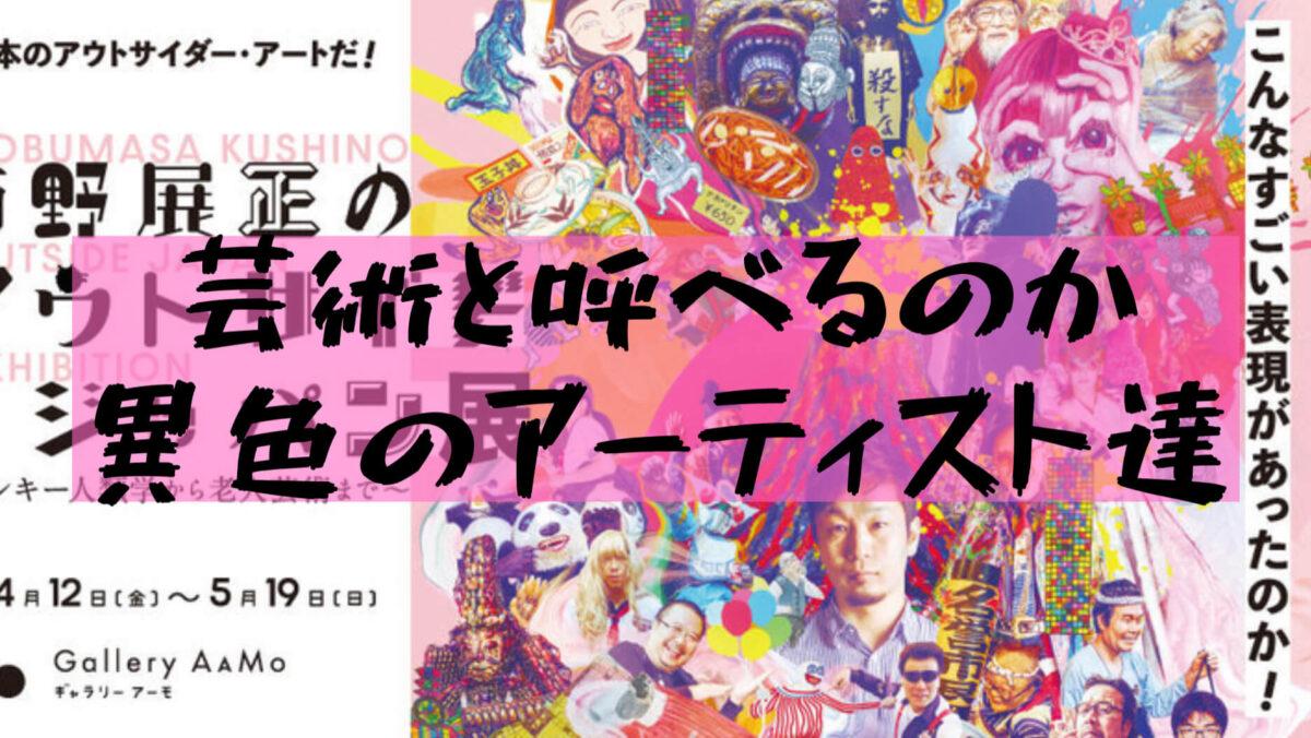 【櫛野展正】「櫛野展正のアウトサイド・ジャパン展」in東京ドーム!どこからが芸術なのかわからなくなる